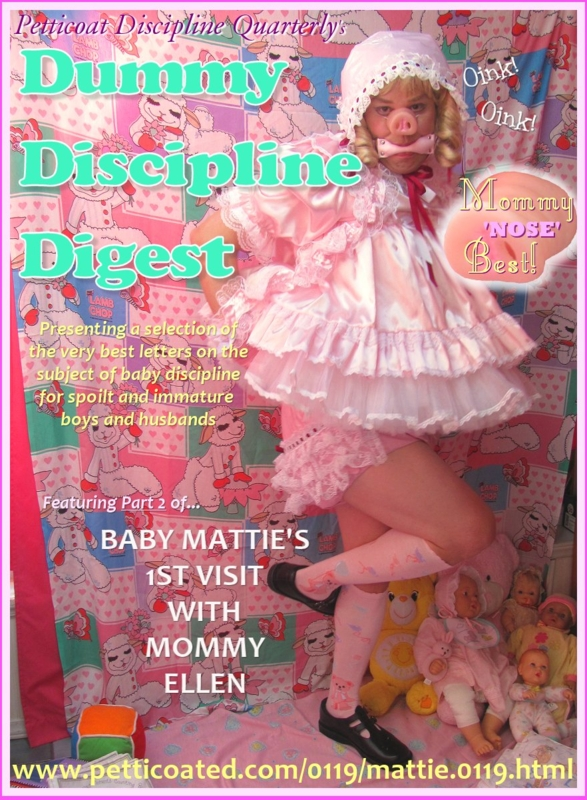 PART 2! - Baby Mattie's 1st Visit With Mommy Ellen, sissybaby,Lady Ellen,Auntie Helga,Dummy Discipline Digest,fanny mattie,petticoated.com,Petticoat Discipline Quarterly,fanny matty,fmatty,Le Femme Finishing School, Adult Babies,Feminization,Sissy Fashion,Dared Or Bets,Bisexual Orientation,Dolled Up,Bondage,Bad Boy To Good Girl,Dominating Mistress Or Master,Spankings