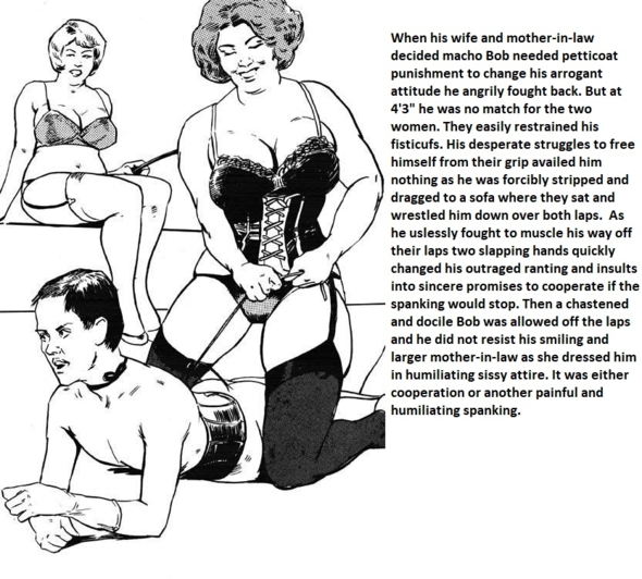 Sissified by Wife and Mother-in-Law - Bob is a small but arrogant and macho guy. He is put in his place by his bigger wife and her mother who  forcibly apply petticoat punishment to humiliate him and change his attitude., feminization femdom spanking wife mother-in-law, Feminization,Dominating Mistress Or Master,Spankings,Bad Boy To Good Girl